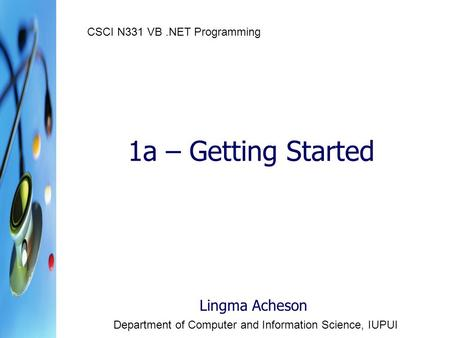 1a – Getting Started Lingma Acheson Department of Computer and Information Science, IUPUI CSCI N331 VB.NET Programming.