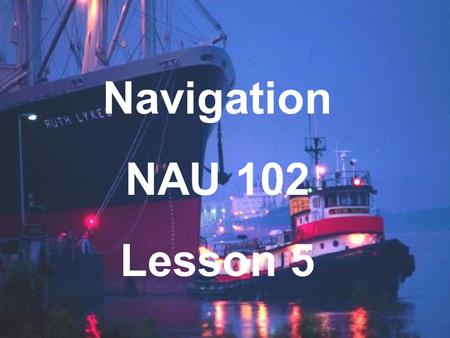 Navigation NAU 102 Lesson 5. Chart Corrections Objects move Things Change! Printing errors New hazards discovered Always use up to date charts!
