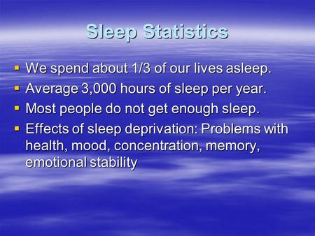 Sleep Statistics  We spend about 1/3 of our lives asleep.  Average 3,000 hours of sleep per year.  Most people do not get enough sleep.  Effects of.