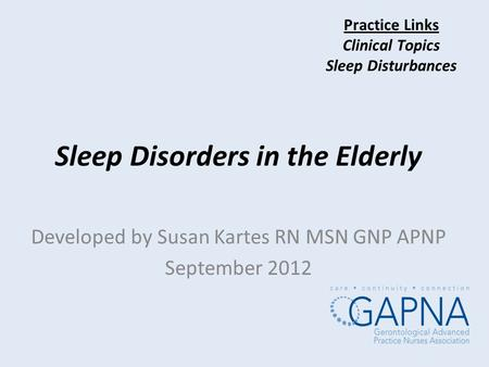 Practice Links Clinical Topics <strong>Sleep</strong> Disturbances <strong>Sleep</strong> Disorders in the Elderly Developed by Susan Kartes RN MSN GNP APNP September 2012.