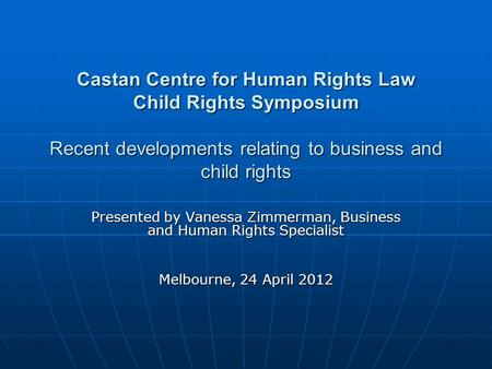 Castan Centre for Human Rights Law Child Rights Symposium Recent developments relating to business and child rights Presented by Vanessa Zimmerman, Business.