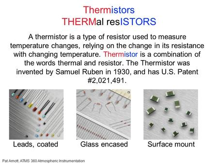 Pat Arnott, ATMS 360 Atmospheric Instrumentation Thermistors THERMal resISTORS A thermistor is a type of resistor used to measure temperature changes,