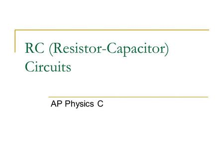 RC (Resistor-Capacitor) Circuits AP Physics C. RC Circuit – Initial Conditions An RC circuit is one where you have a capacitor and resistor in the same.
