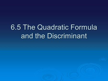 6.5 The Quadratic Formula and the Discriminant. We have a number of different way of finding the roots if a quadratic equations #1.Making a table #2.Factoring.