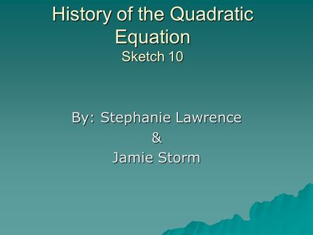 History of the Quadratic Equation Sketch 10 By: Stephanie Lawrence & Jamie Storm.