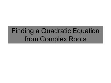 Finding a Quadratic Equation from Complex Roots. Write an equation from the Roots Find the equation of a quadratic function that has the following numbers.