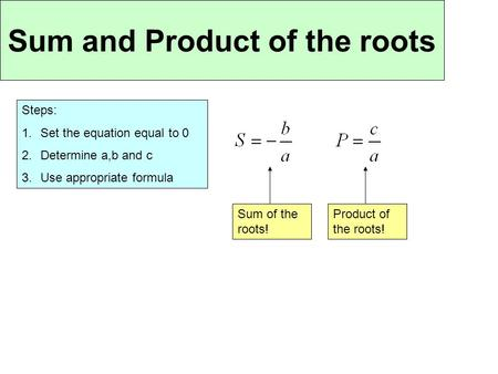 Sum and Product of the roots Steps: 1.Set the equation equal to 0 2.Determine a,b and c 3.Use appropriate formula Sum of the roots! Product of the roots!