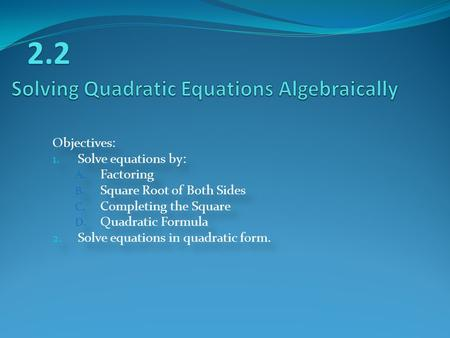 Objectives: 1. Solve equations by: A. Factoring B. Square Root of Both Sides C. Completing the Square D. Quadratic Formula 2. Solve equations in quadratic.