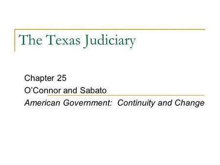 The Texas Judiciary Chapter 25 O'Connor and Sabato American Government: Continuity and Change.