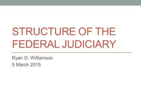 STRUCTURE OF THE FEDERAL JUDICIARY Ryan D. Williamson 5 March 2015.