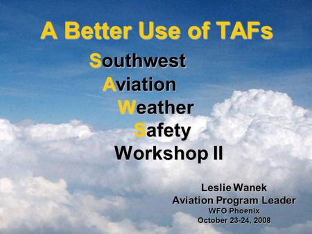 A Better Use of TAFs Southwest Aviation Weather Safety Workshop II A Better Use of TAFs Southwest Aviation Weather Safety Workshop II Leslie Wanek Aviation.