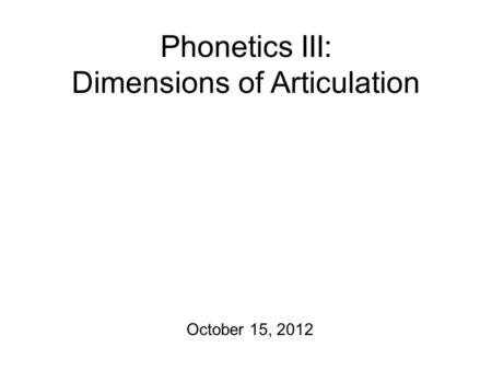 Phonetics III: Dimensions of Articulation October 15, 2012.
