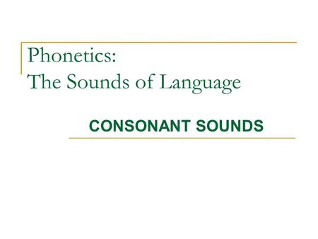 Phonetics: The Sounds of Language CONSONANT SOUNDS.