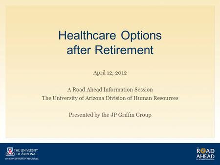 Healthcare Options after Retirement April 12, 2012 A Road Ahead Information Session The University of Arizona Division of Human Resources Presented by.
