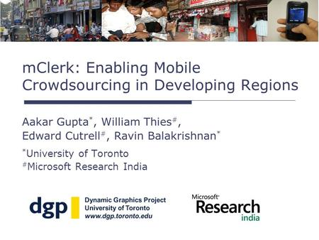 Aakar Gupta *, William Thies #, Edward Cutrell #, Ravin Balakrishnan * * University of Toronto # Microsoft Research India mClerk: Enabling Mobile Crowdsourcing.
