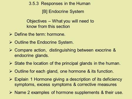 Objectives – What you will need to know from this section  Define the term: hormone.  Outline the Endocrine System.  Compare action, distinguishing.