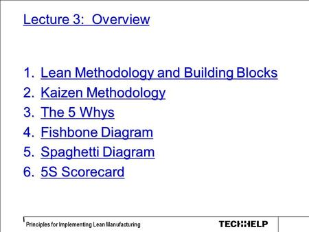 Principles for Implementing Lean Manufacturing Lecture 3: Overview 1.Lean Methodology and Building Blocks 2.Kaizen Methodology 3.The 5 Whys 4.Fishbone.