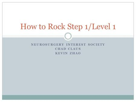 NEUROSURGERY INTEREST SOCIETY CHAD CLAUS KEVIN ZHAO How to Rock Step 1/Level 1.