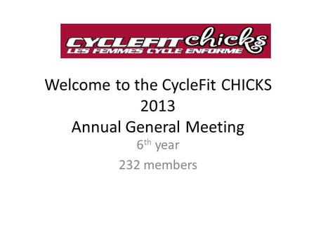 Welcome to the CycleFit CHICKS 2013 Annual General Meeting 6 th year 232 members.