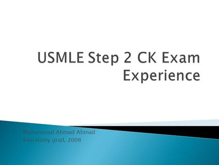 Muhammad Ahmad Ahmad Kasralainy grad, 2008.  USMLE Step 2 CK Specifications  Preparation ◦ Step 1 or Step 2 CK ◦ Resources for study ◦ Timeline ◦ Self.