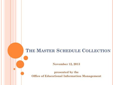 T HE M ASTER S CHEDULE C OLLECTION November 12, 2013 presented by the Office of Educational Information Management.