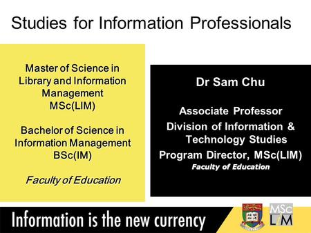 1 Master of Science in Library and Information Management MSc(LIM) Bachelor of Science in Information Management BSc(IM) Faculty of Education Dr Sam Chu.