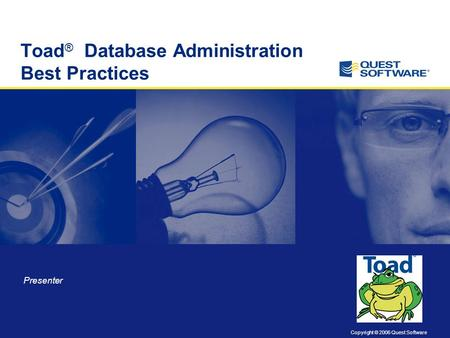 Copyright © 2006 Quest Software Toad ® Database Administration Best Practices Presenter.