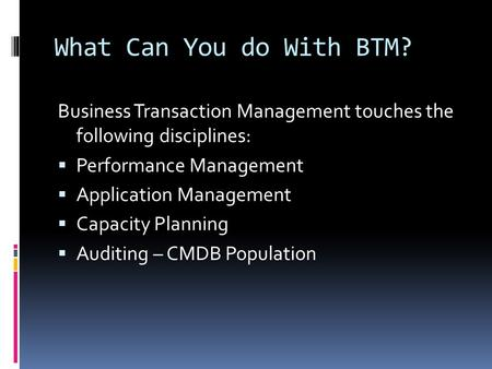 What Can You do With BTM? Business Transaction Management touches the following disciplines:  Performance Management  Application Management  Capacity.