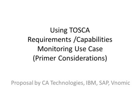 Using TOSCA Requirements /Capabilities Monitoring Use Case (Primer Considerations) Proposal by CA Technologies, IBM, SAP, Vnomic.