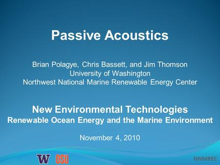 NNMREC November 4, 2010 Passive Acoustics New Environmental Technologies Renewable Ocean Energy and the Marine Environment Brian Polagye, Chris Bassett,