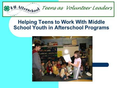 Helping Teens to Work With Middle School Youth in Afterschool Programs Teens as Volunteer Leaders.