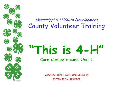 "1 Mississippi 4-H Youth Development County Volunteer Training ""This is 4-H"" Core Competencies Unit 1 MISSISSIPPI STATE UNIVERSITY EXTENSION SERVICE."