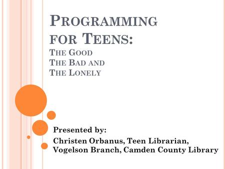 P ROGRAMMING FOR T EENS : T HE G OOD T HE B AD AND T HE L ONELY Presented by: Christen Orbanus, Teen Librarian, Vogelson Branch, Camden County Library.