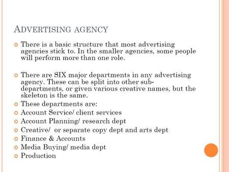 A DVERTISING AGENCY There is a basic structure that most advertising agencies stick to. In the smaller agencies, some people will perform more than one.