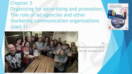 Chapter 3 Organizing for advertising and promotion: The role of ad agencies and other marketing communication organizations (part 1) By Emran Mohammad.