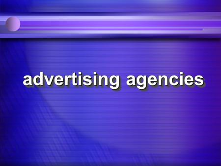 advertising agencies what agencies do. structure & organization and how they're organized to do it.