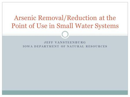JEFF VANSTEENBURG IOWA DEPARTMENT OF NATURAL RESOURCES Arsenic Removal/Reduction at the Point of Use in Small Water Systems.