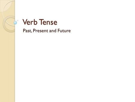 Verb Tense Past, Present and Future. When we describe WHEN something happened, we say ◦ it happened in the past ◦ it is happening right now ◦ it will.