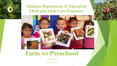 Alabama Department of Education Child and Adult Care Programs Farm to Preschool Latosha Green Education Specialist.