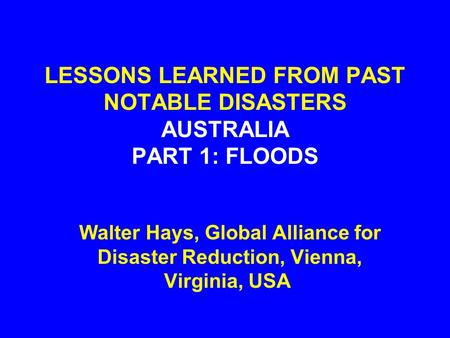 LESSONS LEARNED FROM PAST NOTABLE DISASTERS AUSTRALIA PART 1: FLOODS Walter Hays, Global Alliance for Disaster Reduction, Vienna, Virginia, USA.