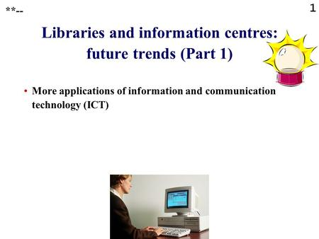 1 Libraries and information centres: future trends (Part 1) More applications of information and communication technology (ICT) **--