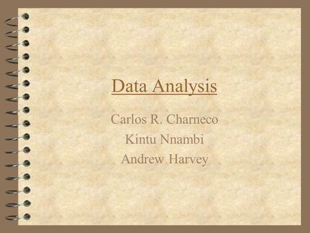 Data Analysis Carlos R. Charneco Kintu Nnambi Andrew Harvey.