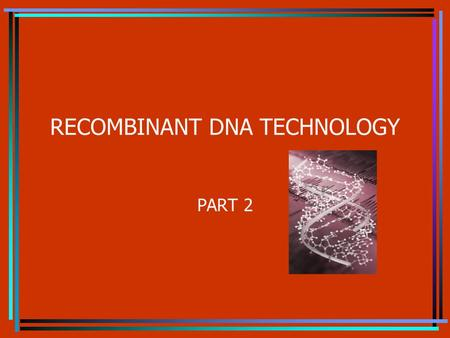 RECOMBINANT DNA TECHNOLOGY PART 2 Topics Genomic libraries Id a specific clone or sequence within a library Transgenic plants Transgenic animals Timely.
