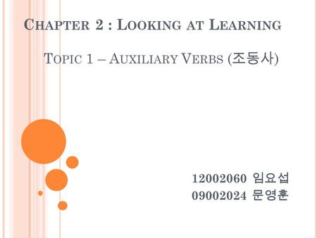 C HAPTER 2 : L OOKING AT L EARNING T OPIC 1 – A UXILIARY V ERBS ( 조동사 ) 12002060 임요섭 09002024 문영훈.
