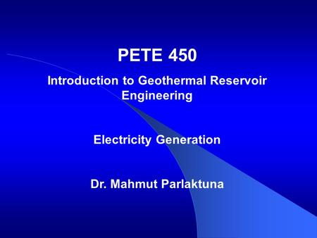 PETE 450 Introduction to Geothermal Reservoir Engineering Electricity Generation Dr. Mahmut Parlaktuna.