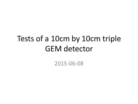 Tests of a 10cm by 10cm triple GEM detector 2015-06-08.
