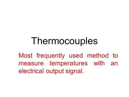 Thermocouples Most frequently used method to measure temperatures with an electrical output signal.