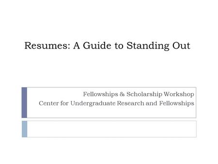 Resumes: A Guide to Standing Out Fellowships & Scholarship Workshop Center for Undergraduate Research and Fellowships.