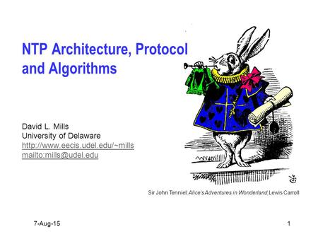 Sir John Tenniel; Alice's Adventures in Wonderland,Lewis Carroll 7-Aug-151 NTP Architecture, Protocol and Algorithms David L. Mills University of Delaware.
