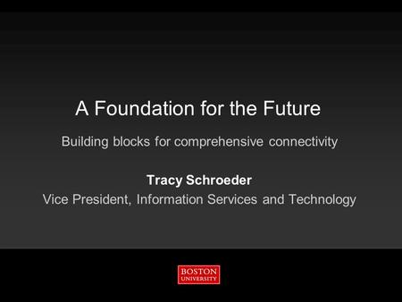 A Foundation for the Future Building blocks for comprehensive connectivity Tracy Schroeder Vice President, Information Services and Technology.
